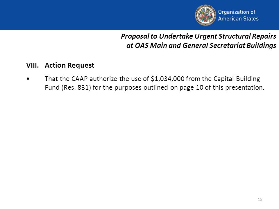 15 Proposal to Undertake Urgent Structural Repairs at OAS Main and General Secretariat Buildings VIII.Action Request That the CAAP authorize the use of $1,034,000 from the Capital Building Fund (Res.