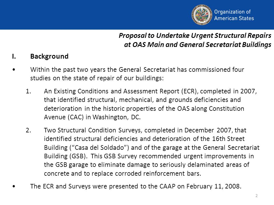 2 Proposal to Undertake Urgent Structural Repairs at OAS Main and General Secretariat Buildings I.Background Within the past two years the General Secretariat has commissioned four studies on the state of repair of our buildings: 1.An Existing Conditions and Assessment Report (ECR), completed in 2007, that identified structural, mechanical, and grounds deficiencies and deterioration in the historic properties of the OAS along Constitution Avenue (CAC) in Washington, DC.