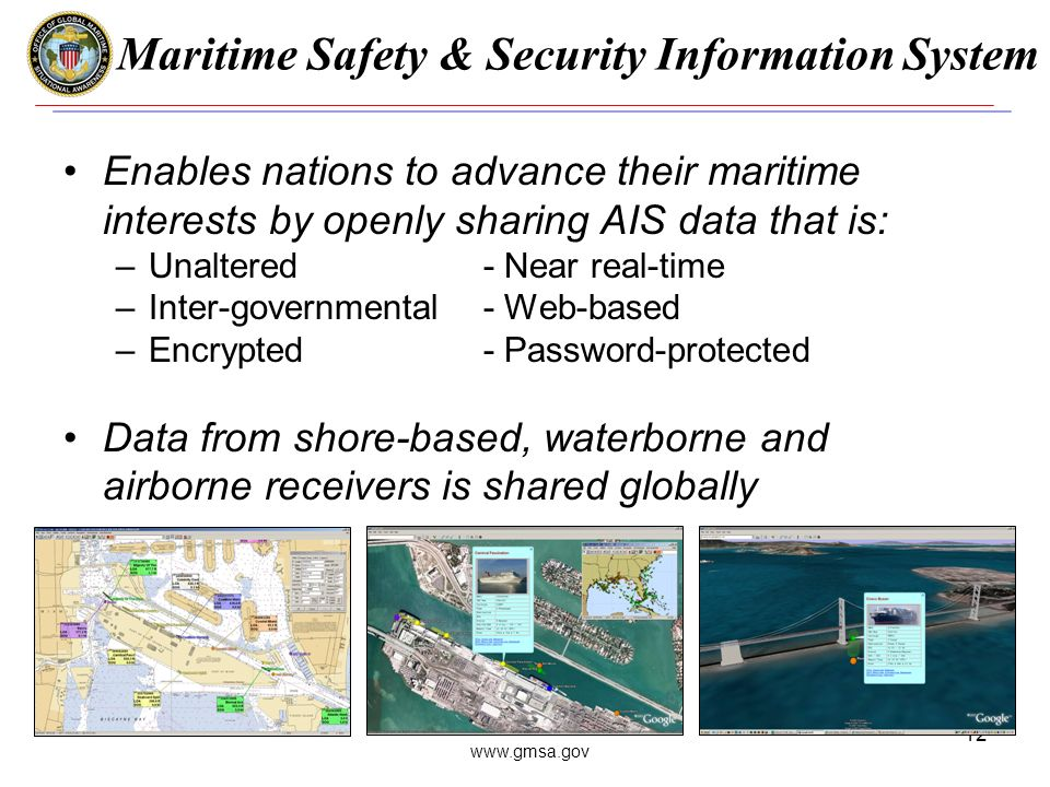 www.gmsa.gov 12 Maritime Safety & Security Information System Enables nations to advance their maritime interests by openly sharing AIS data that is: –Unaltered- Near real-time –Inter-governmental- Web-based –Encrypted- Password-protected Data from shore-based, waterborne and airborne receivers is shared globally