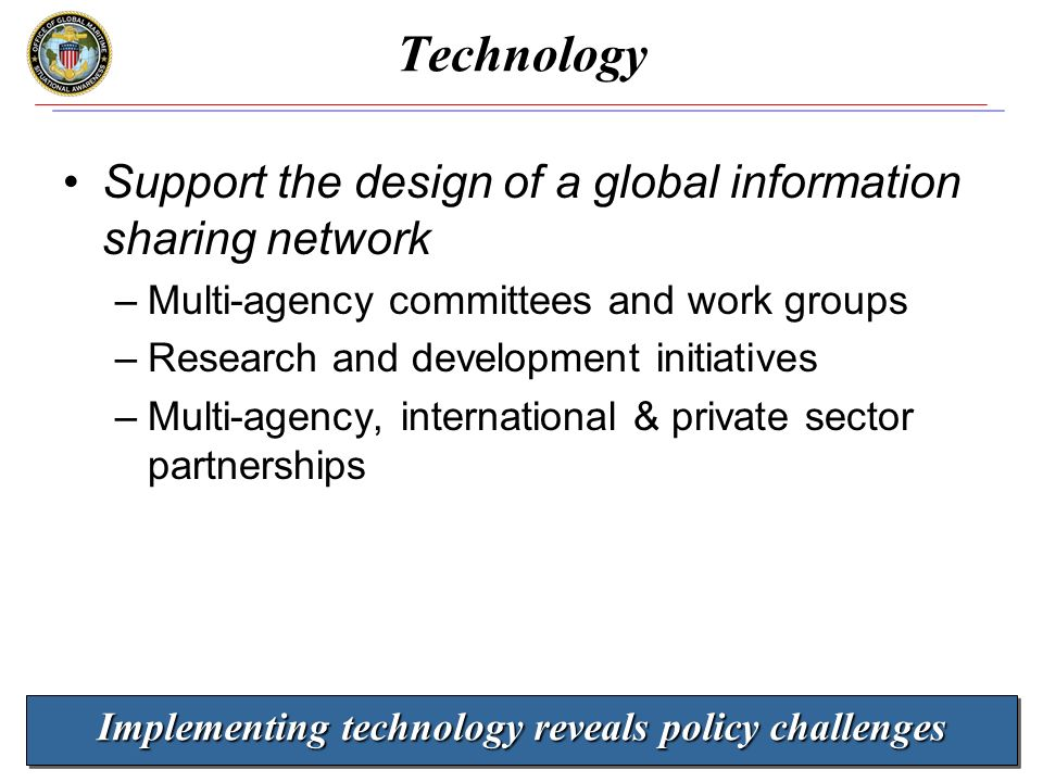 www.gmsa.gov 18 Technology Support the design of a global information sharing network –Multi-agency committees and work groups –Research and development initiatives –Multi-agency, international & private sector partnerships Implementing technology reveals policy challenges
