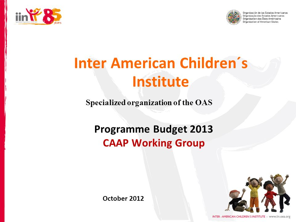 Inter American Children´s Institute Specialized organization of the OAS Programme Budget 2013 CAAP Working Group October 2012