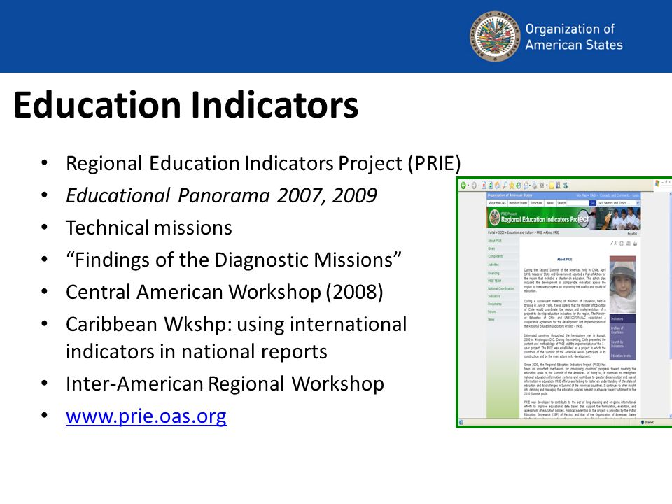 Education Indicators Regional Education Indicators Project (PRIE) Educational Panorama 2007, 2009 Technical missions Findings of the Diagnostic Missions Central American Workshop (2008) Caribbean Wkshp: using international indicators in national reports Inter-American Regional Workshop