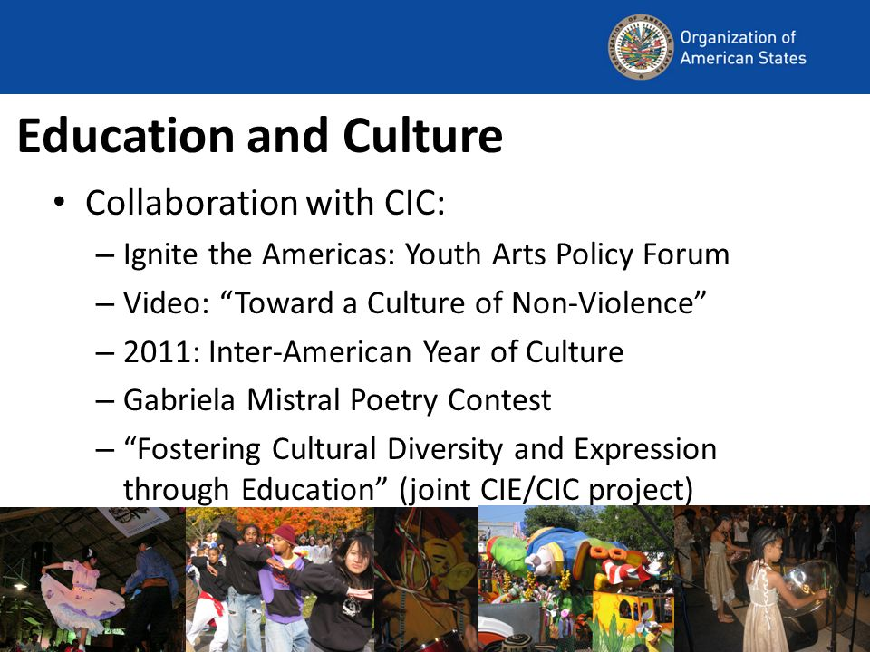 Education and Culture Collaboration with CIC: – Ignite the Americas: Youth Arts Policy Forum – Video: Toward a Culture of Non-Violence – 2011: Inter-American Year of Culture – Gabriela Mistral Poetry Contest – Fostering Cultural Diversity and Expression through Education (joint CIE/CIC project)