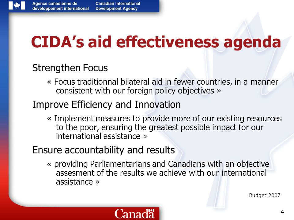 4 CIDAs aid effectiveness agenda Strengthen Focus « Focus traditionnal bilateral aid in fewer countries, in a manner consistent with our foreign policy objectives » Improve Efficiency and Innovation « Implement measures to provide more of our existing resources to the poor, ensuring the greatest possible impact for our international assistance » Ensure accountability and results « providing Parliamentarians and Canadians with an objective assesment of the results we achieve with our international assistance » Budget 2007