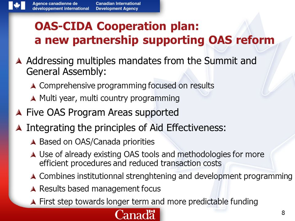 8 OAS-CIDA Cooperation plan: a new partnership supporting OAS reform Addressing multiples mandates from the Summit and General Assembly: Comprehensive programming focused on results Multi year, multi country programming Five OAS Program Areas supported Integrating the principles of Aid Effectiveness: Based on OAS/Canada priorities Use of already existing OAS tools and methodologies for more efficient procedures and reduced transaction costs Combines institutionnal strenghtening and development programming Results based management focus First step towards longer term and more predictable funding
