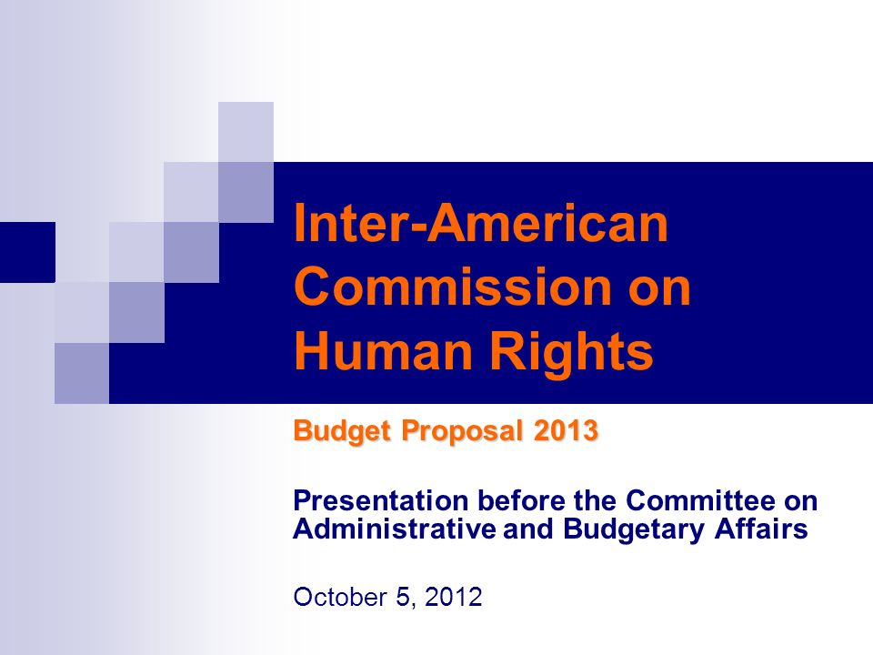 Inter-American Commission on Human Rights Budget Proposal 2013 Presentation before the Committee on Administrative and Budgetary Affairs October 5, 2012