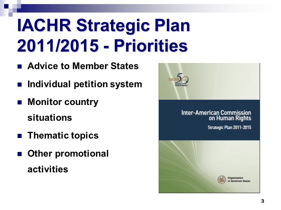 3 IACHR Strategic Plan 2011/2015 - Priorities Advice to Member States Individual petition system Monitor country situations Thematic topics Other promotional activities