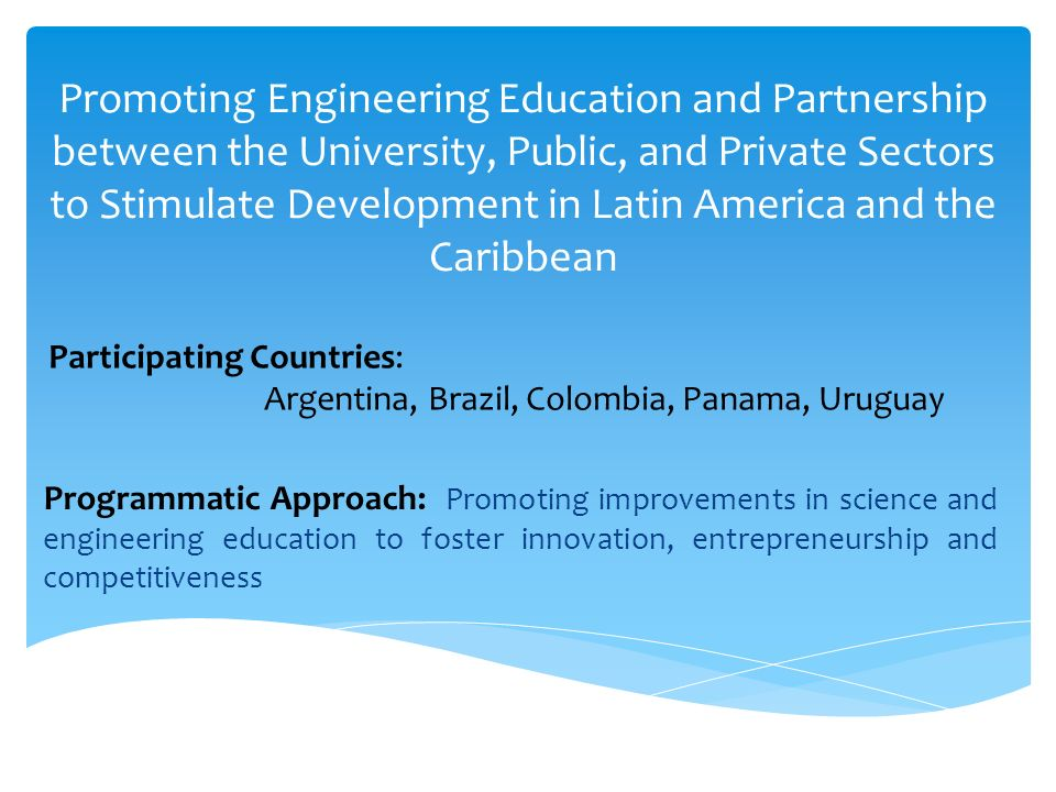 Promoting Engineering Education and Partnership between the University, Public, and Private Sectors to Stimulate Development in Latin America and the Caribbean Programmatic Approach: Promoting improvements in science and engineering education to foster innovation, entrepreneurship and competitiveness Participating Countries: Argentina, Brazil, Colombia, Panama, Uruguay