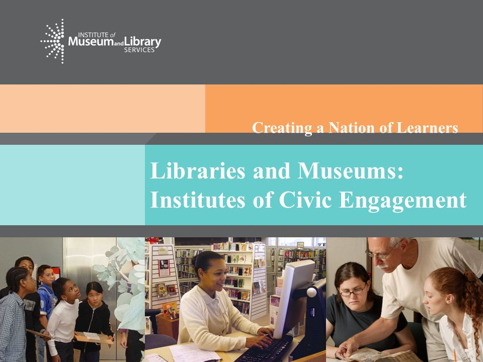 Creating a Nation of Learners Libraries and Museums: Institutes of Civic Engagement