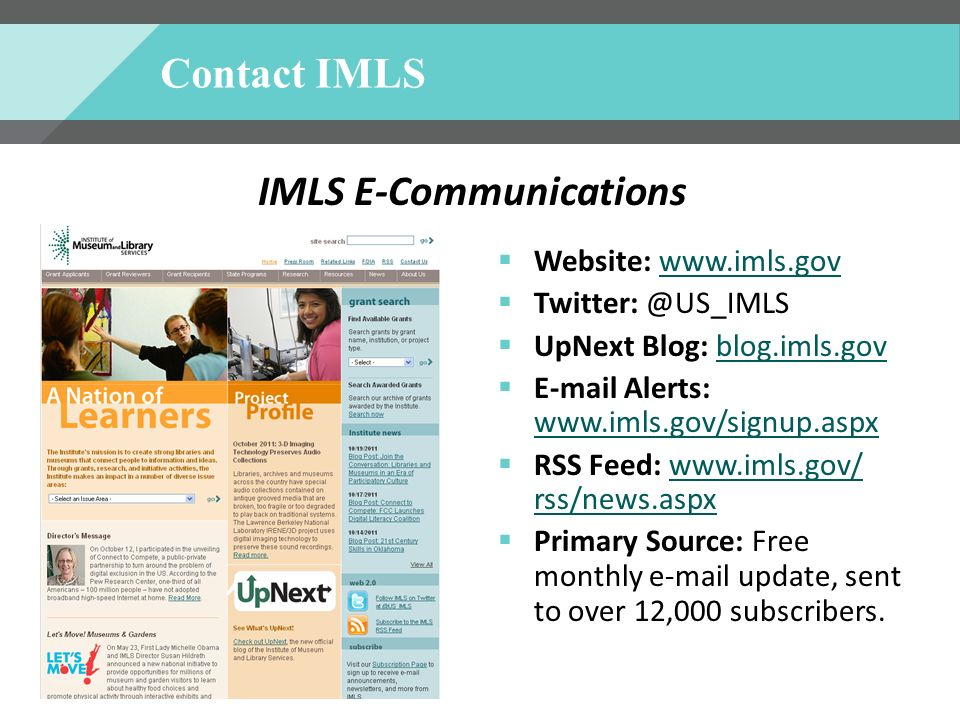 Contact IMLS Website: www.imls.gov Twitter: @US_IMLS UpNext Blog: blog.imls.gov E-mail Alerts: www.imls.gov/signup.aspx RSS Feed: www.imls.gov/ rss/news.aspx Primary Source: Free monthly e-mail update, sent to over 12,000 subscribers.