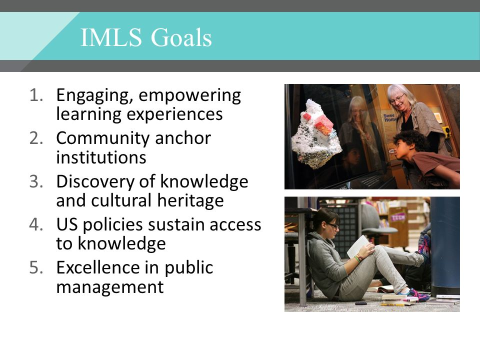 IMLS Goals 1.Engaging, empowering learning experiences 2.Community anchor institutions 3.Discovery of knowledge and cultural heritage 4.US policies sustain access to knowledge 5.Excellence in public management
