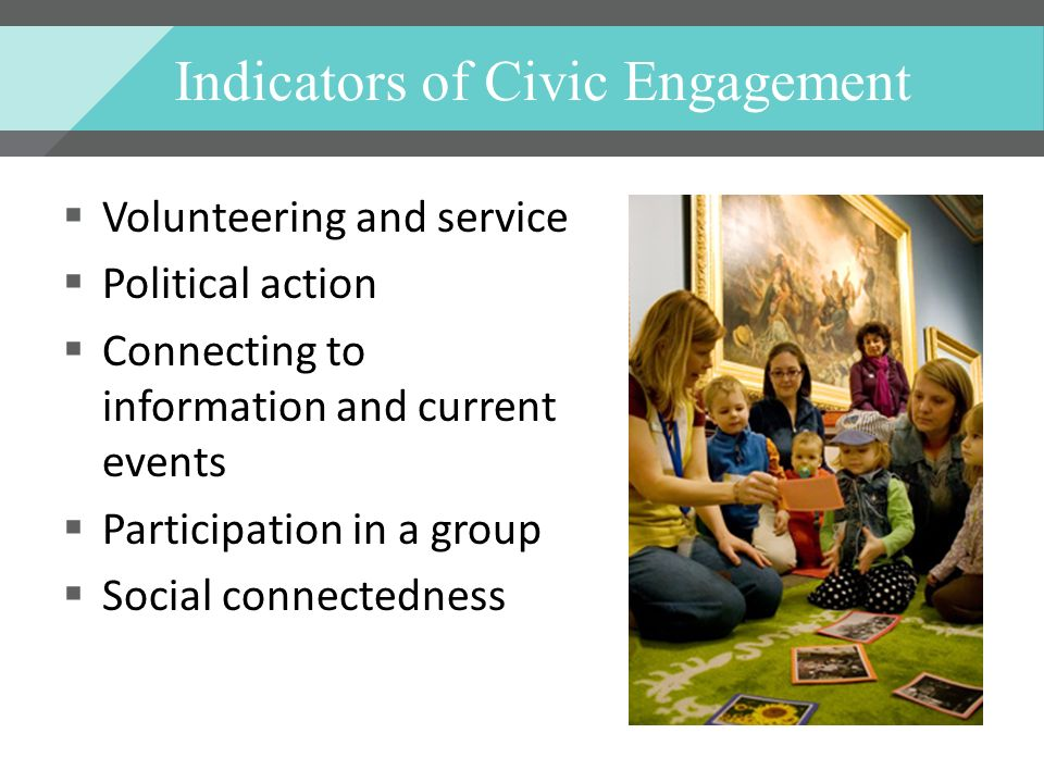 Indicators of Civic Engagement Volunteering and service Political action Connecting to information and current events Participation in a group Social connectedness