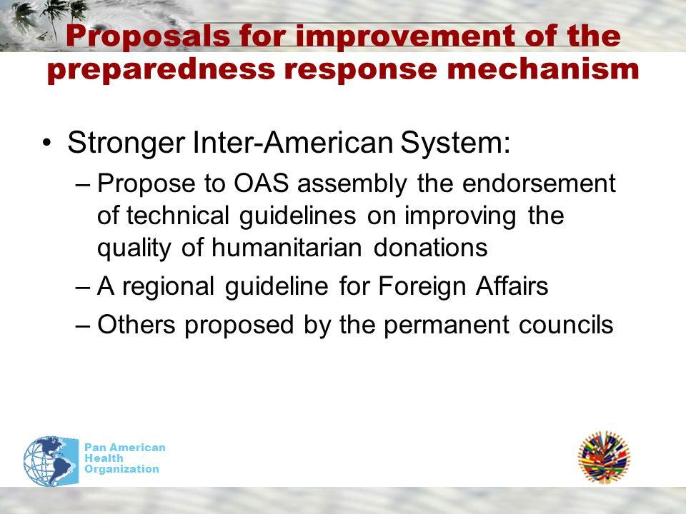 Pan American Health Organization Proposals for improvement of the preparedness response mechanism Stronger Inter-American System: –Propose to OAS assembly the endorsement of technical guidelines on improving the quality of humanitarian donations –A regional guideline for Foreign Affairs –Others proposed by the permanent councils