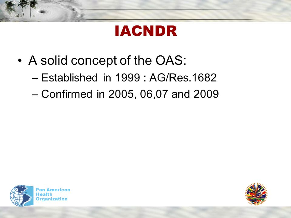 Pan American Health Organization IACNDR A solid concept of the OAS: –Established in 1999 : AG/Res.1682 –Confirmed in 2005, 06,07 and 2009
