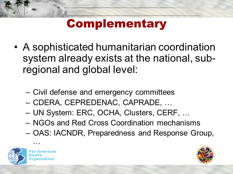 Pan American Health Organization Complementary A sophisticated humanitarian coordination system already exists at the national, sub- regional and global level: –Civil defense and emergency committees –CDERA, CEPREDENAC, CAPRADE, … –UN System: ERC, OCHA, Clusters, CERF, … –NGOs and Red Cross Coordination mechanisms –OAS: IACNDR, Preparedness and Response Group, …