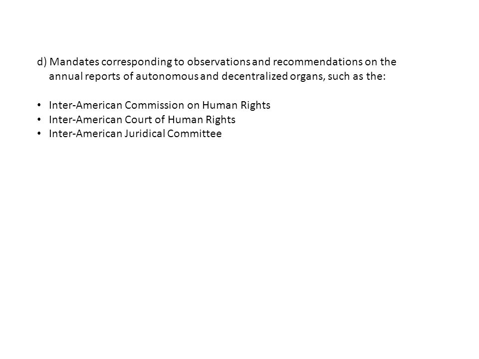 d) Mandates corresponding to observations and recommendations on the annual reports of autonomous and decentralized organs, such as the: Inter-American Commission on Human Rights Inter-American Court of Human Rights Inter-American Juridical Committee