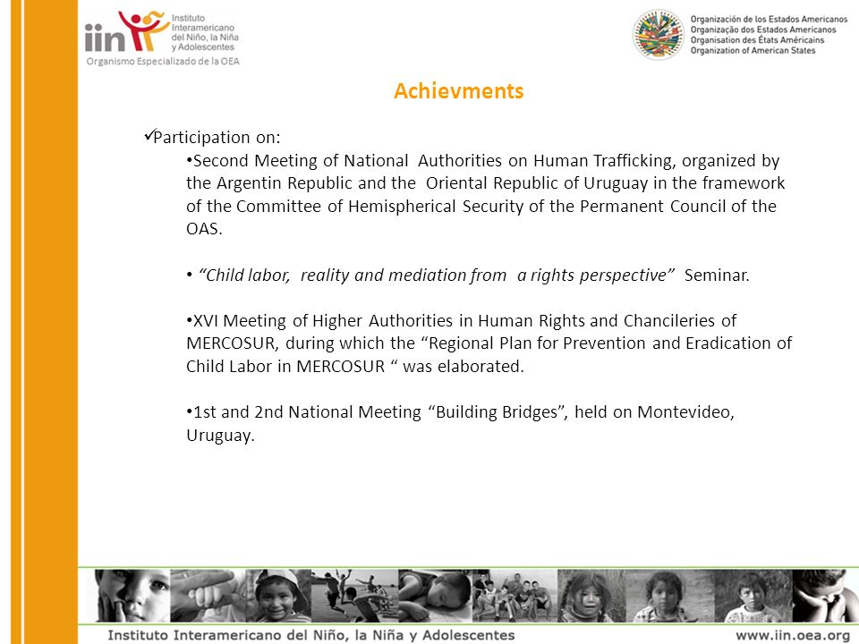 Achievments Participation on: Second Meeting of National Authorities on Human Trafficking, organized by the Argentin Republic and the Oriental Republic of Uruguay in the framework of the Committee of Hemispherical Security of the Permanent Council of the OAS.