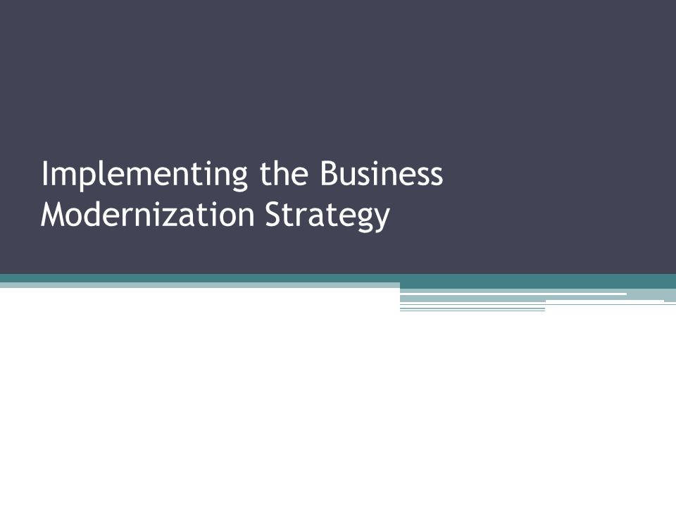 Implementing the Business Modernization Strategy