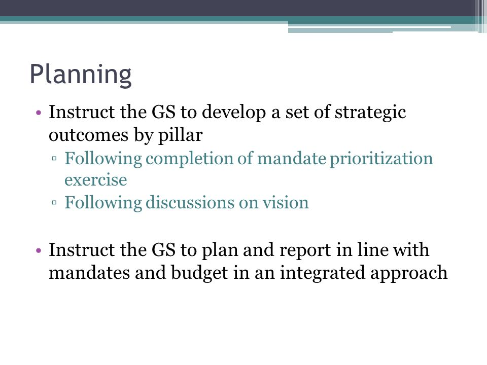Planning Instruct the GS to develop a set of strategic outcomes by pillar Following completion of mandate prioritization exercise Following discussions on vision Instruct the GS to plan and report in line with mandates and budget in an integrated approach