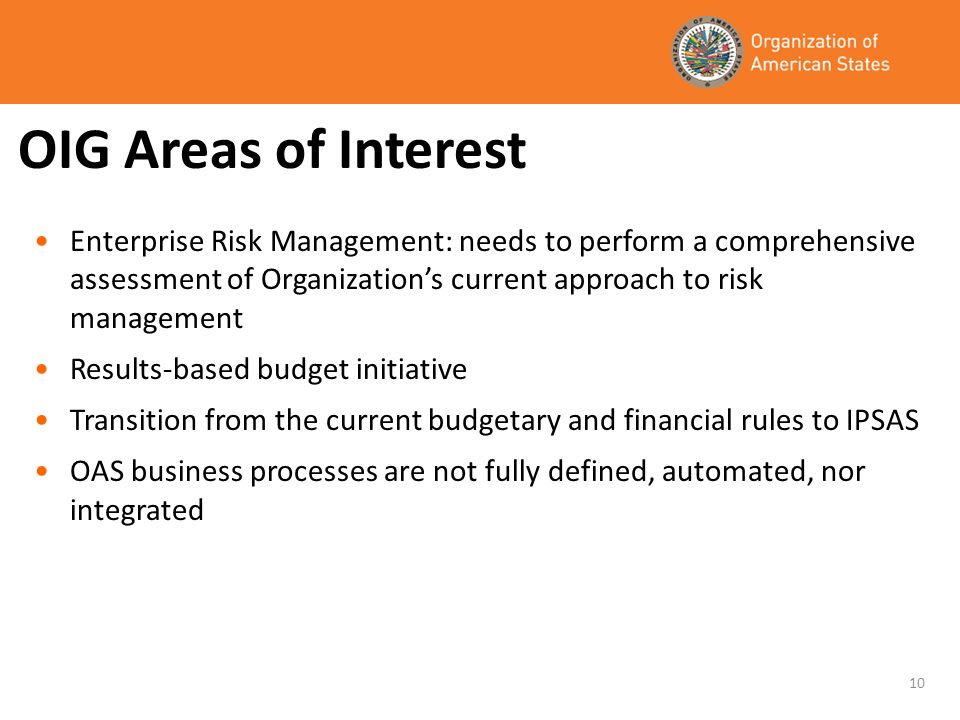 OIG Areas of Interest Enterprise Risk Management: needs to perform a comprehensive assessment of Organizations current approach to risk management Results-based budget initiative Transition from the current budgetary and financial rules to IPSAS OAS business processes are not fully defined, automated, nor integrated 10