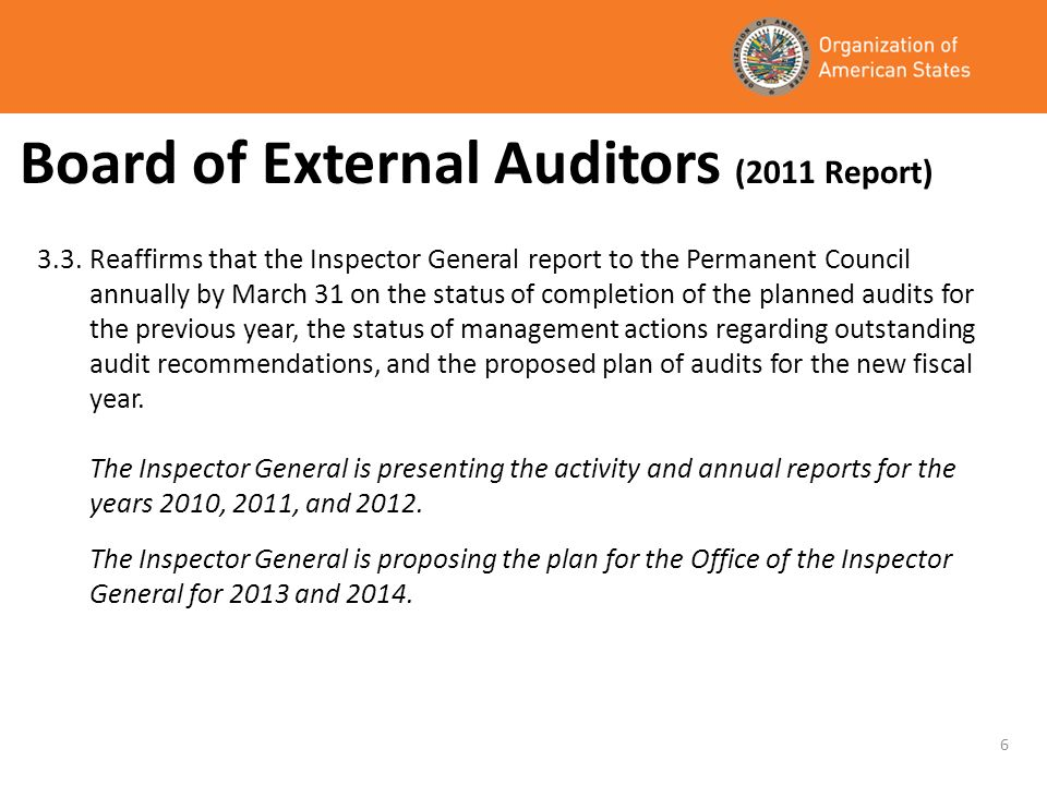 Board of External Auditors (2011 Report) 3.3.Reaffirms that the Inspector General report to the Permanent Council annually by March 31 on the status of completion of the planned audits for the previous year, the status of management actions regarding outstanding audit recommendations, and the proposed plan of audits for the new fiscal year.