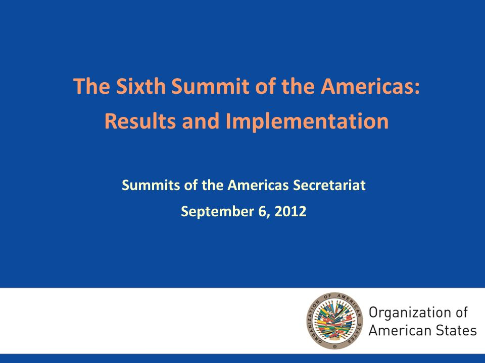 The Sixth Summit of the Americas: Results and Implementation Summits of the Americas Secretariat September 6, 2012