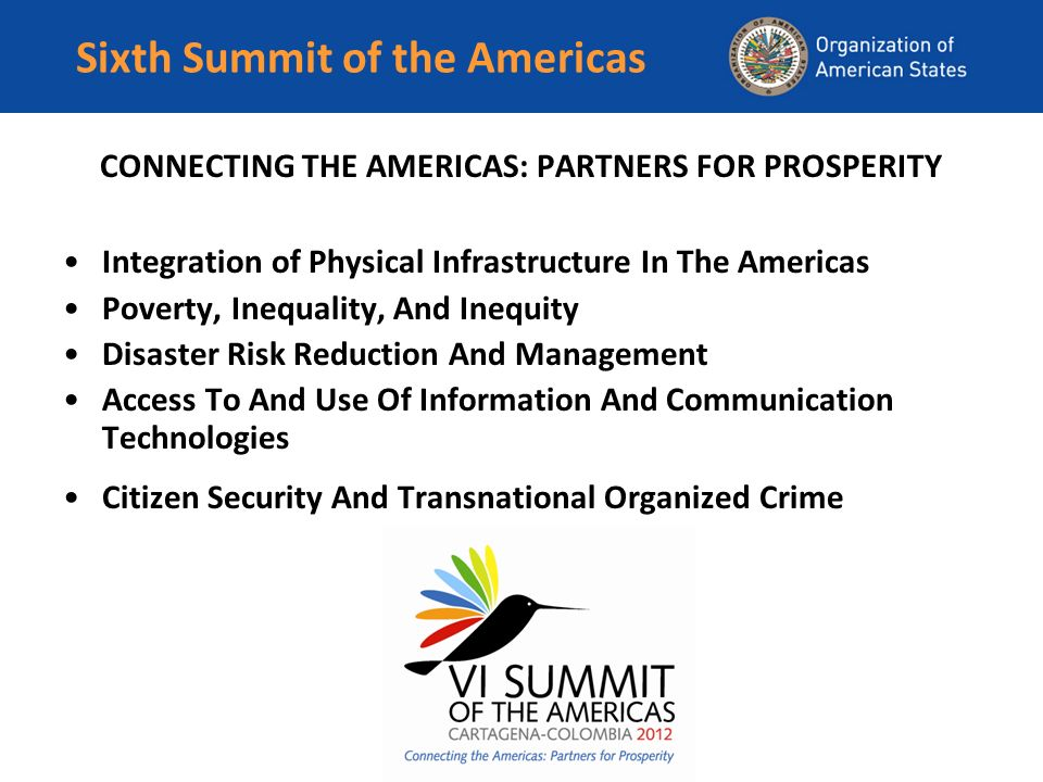 Sixth Summit of the Americas CONNECTING THE AMERICAS: PARTNERS FOR PROSPERITY Integration of Physical Infrastructure In The Americas Poverty, Inequality, And Inequity Disaster Risk Reduction And Management Access To And Use Of Information And Communication Technologies Citizen Security And Transnational Organized Crime