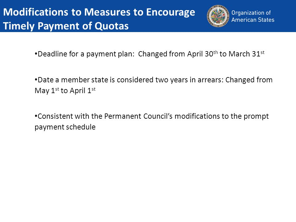 Modifications to Measures to Encourage Timely Payment of Quotas Deadline for a payment plan: Changed from April 30 th to March 31 st Date a member state is considered two years in arrears: Changed from May 1 st to April 1 st Consistent with the Permanent Councils modifications to the prompt payment schedule