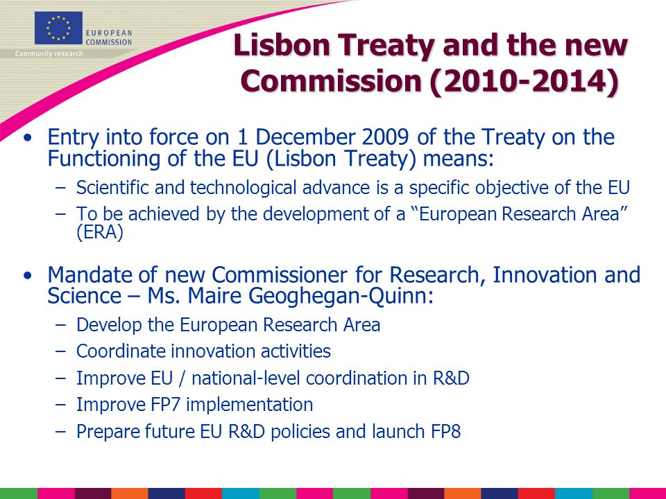 Lisbon Treaty and the new Commission (2010-2014) Entry into force on 1 December 2009 of the Treaty on the Functioning of the EU (Lisbon Treaty) means: –Scientific and technological advance is a specific objective of the EU –To be achieved by the development of a European Research Area (ERA) Mandate of new Commissioner for Research, Innovation and Science – Ms.