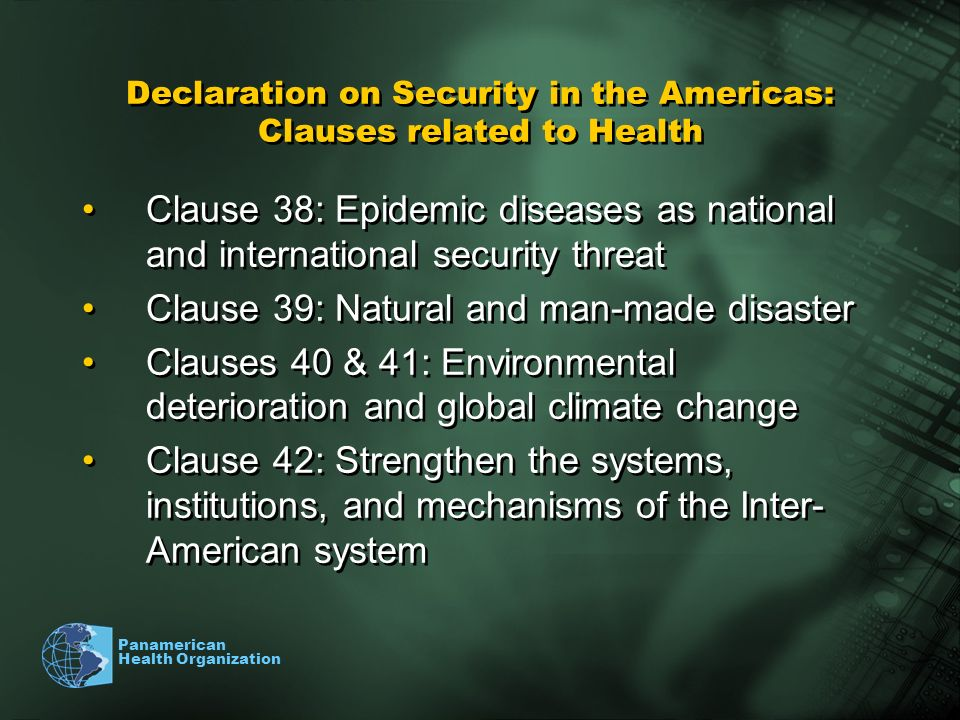 Panamerican Health Organization Declaration on Security in the Americas: Clauses related to Health Clause 38: Epidemic diseases as national and international security threat Clause 39: Natural and man-made disaster Clauses 40 & 41: Environmental deterioration and global climate change Clause 42: Strengthen the systems, institutions, and mechanisms of the Inter- American system Clause 38: Epidemic diseases as national and international security threat Clause 39: Natural and man-made disaster Clauses 40 & 41: Environmental deterioration and global climate change Clause 42: Strengthen the systems, institutions, and mechanisms of the Inter- American system