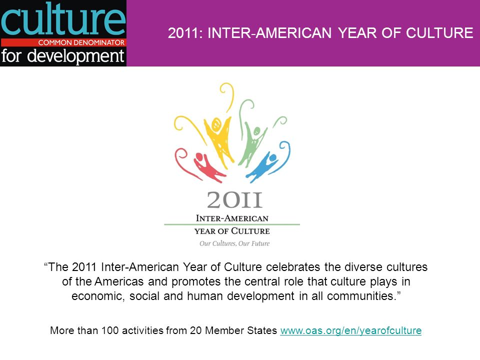 2011: INTER-AMERICAN YEAR OF CULTURE The 2011 Inter-American Year of Culture celebrates the diverse cultures of the Americas and promotes the central role that culture plays in economic, social and human development in all communities.