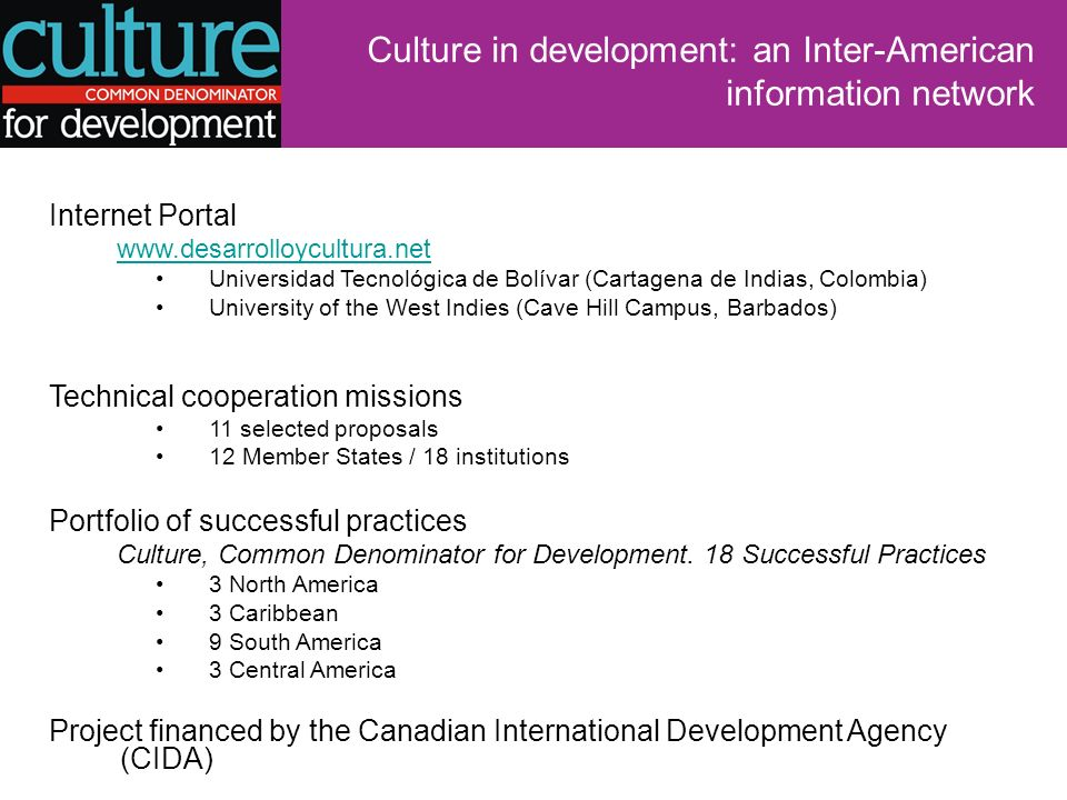 Culture in development: an Inter-American information network Internet Portal www.desarrolloycultura.net Universidad Tecnológica de Bolívar (Cartagena de Indias, Colombia) University of the West Indies (Cave Hill Campus, Barbados) Technical cooperation missions 11 selected proposals 12 Member States / 18 institutions Portfolio of successful practices Culture, Common Denominator for Development.