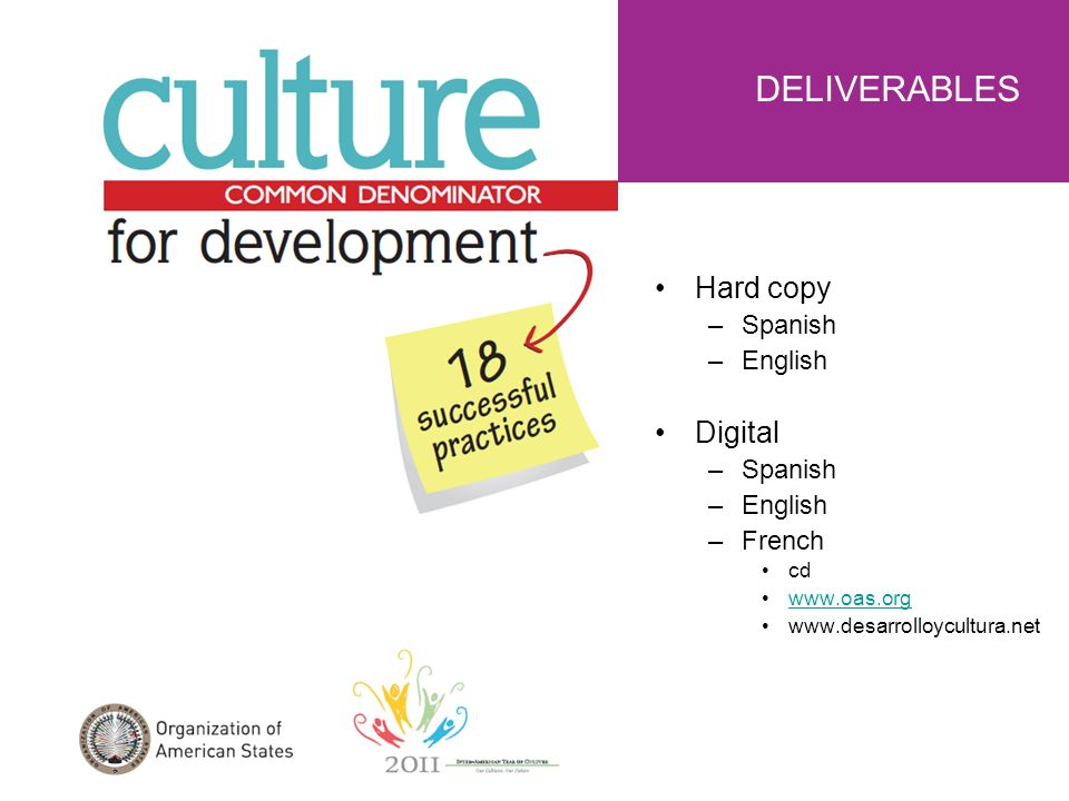 Hard copy –Spanish –English Digital –Spanish –English –French cd www.oas.org www.desarrolloycultura.net DELIVERABLES