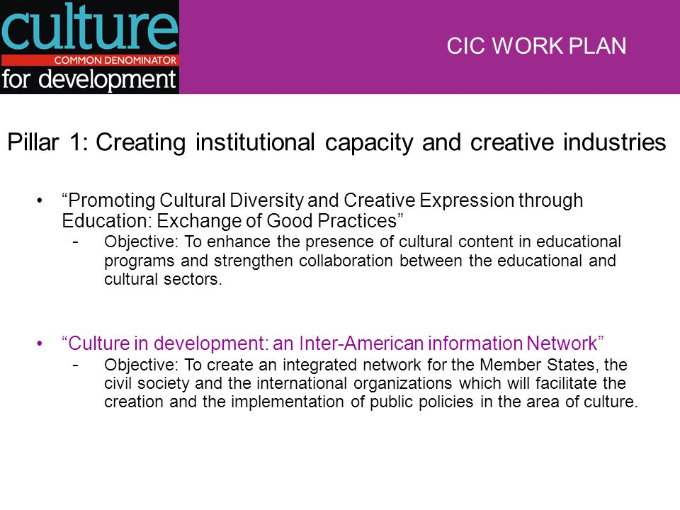 Pillar 1: Creating institutional capacity and creative industries Promoting Cultural Diversity and Creative Expression through Education: Exchange of Good Practices - Objective: To enhance the presence of cultural content in educational programs and strengthen collaboration between the educational and cultural sectors.