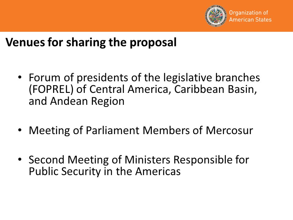 Venues for sharing the proposal Forum of presidents of the legislative branches (FOPREL) of Central America, Caribbean Basin, and Andean Region Meeting of Parliament Members of Mercosur Second Meeting of Ministers Responsible for Public Security in the Americas