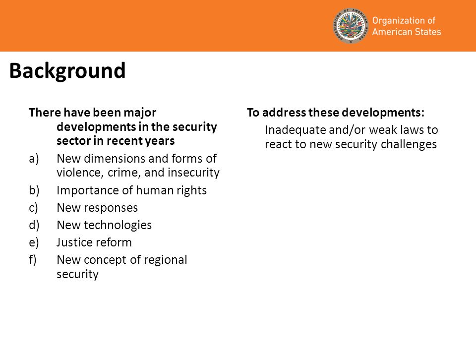 Background There have been major developments in the security sector in recent years a)New dimensions and forms of violence, crime, and insecurity b)Importance of human rights c)New responses d)New technologies e)Justice reform f)New concept of regional security To address these developments: Inadequate and/or weak laws to react to new security challenges