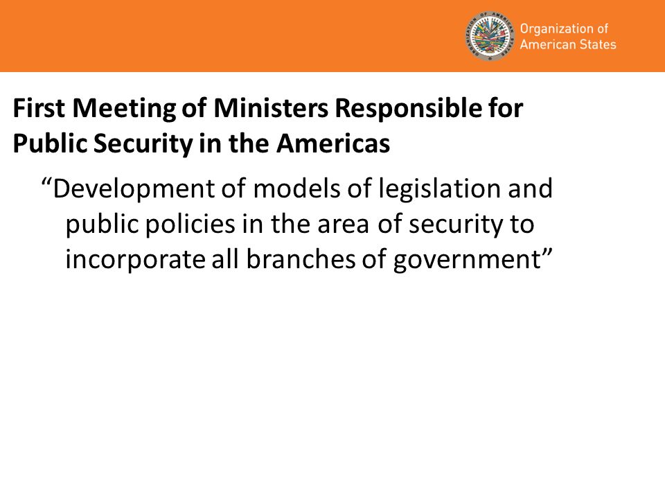 First Meeting of Ministers Responsible for Public Security in the Americas Development of models of legislation and public policies in the area of security to incorporate all branches of government