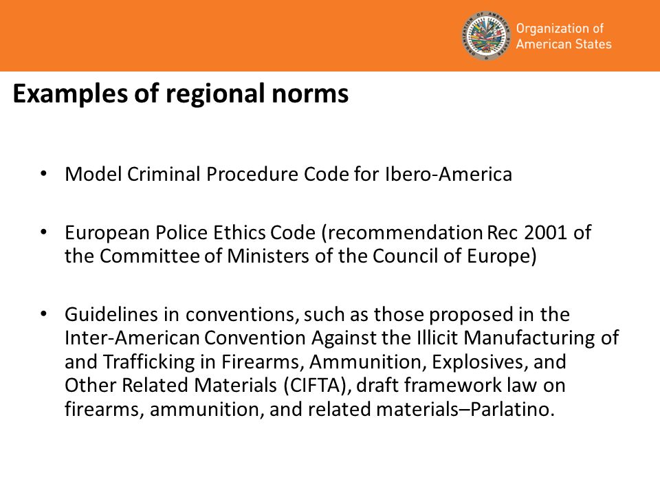 Examples of regional norms Model Criminal Procedure Code for Ibero-America European Police Ethics Code (recommendation Rec 2001 of the Committee of Ministers of the Council of Europe) Guidelines in conventions, such as those proposed in the Inter-American Convention Against the Illicit Manufacturing of and Trafficking in Firearms, Ammunition, Explosives, and Other Related Materials (CIFTA), draft framework law on firearms, ammunition, and related materials–Parlatino.