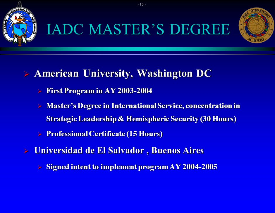 IADC MASTERS DEGREE American University, Washington DC American University, Washington DC First Program in AY 2003-2004 First Program in AY 2003-2004 Masters Degree in International Service, concentration in Strategic Leadership & Hemispheric Security (30 Hours) Masters Degree in International Service, concentration in Strategic Leadership & Hemispheric Security (30 Hours) Professional Certificate (15 Hours) Professional Certificate (15 Hours) Universidad de El Salvador, Buenos Aires Universidad de El Salvador, Buenos Aires Signed intent to implement program AY 2004-2005 Signed intent to implement program AY 2004-2005 - 15 -