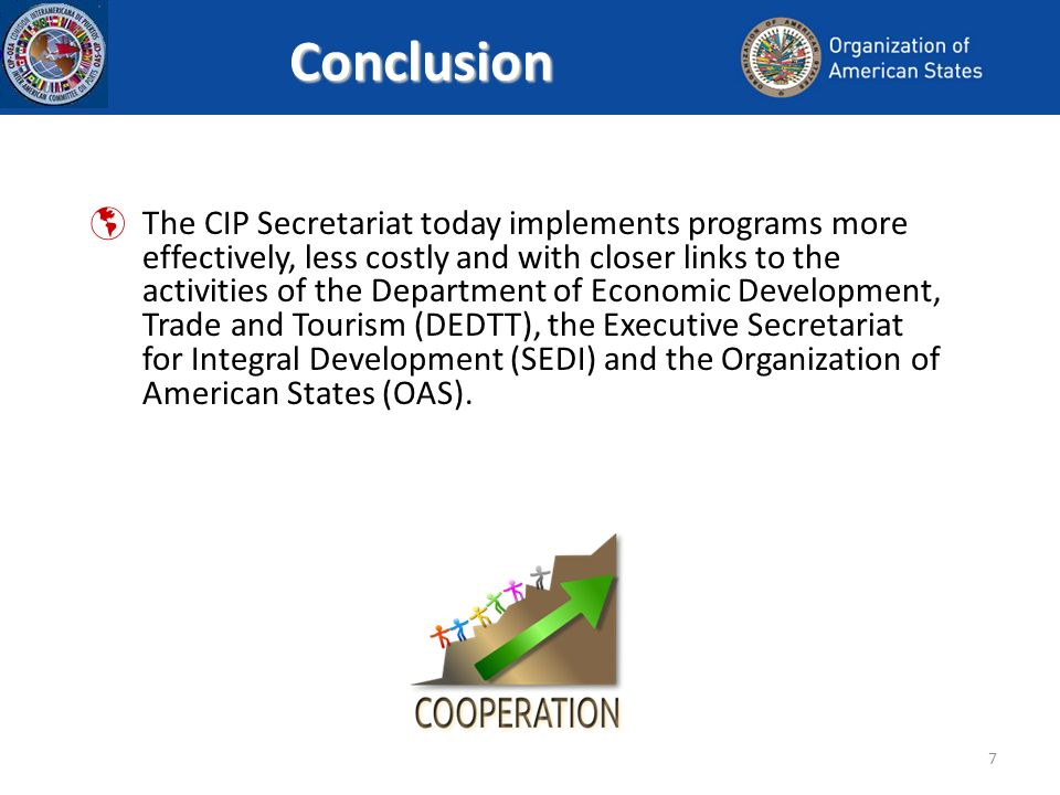 7Conclusion The CIP Secretariat today implements programs more effectively, less costly and with closer links to the activities of the Department of Economic Development, Trade and Tourism (DEDTT), the Executive Secretariat for Integral Development (SEDI) and the Organization of American States (OAS).