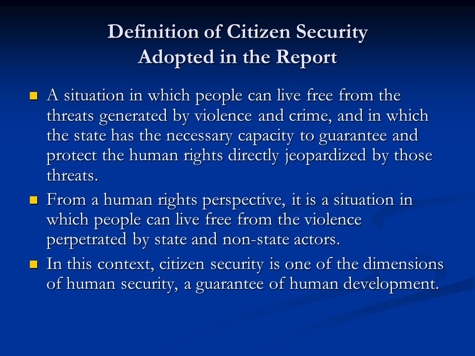 Definition of Citizen Security Adopted in the Report A situation in which people can live free from the threats generated by violence and crime, and in which the state has the necessary capacity to guarantee and protect the human rights directly jeopardized by those threats.