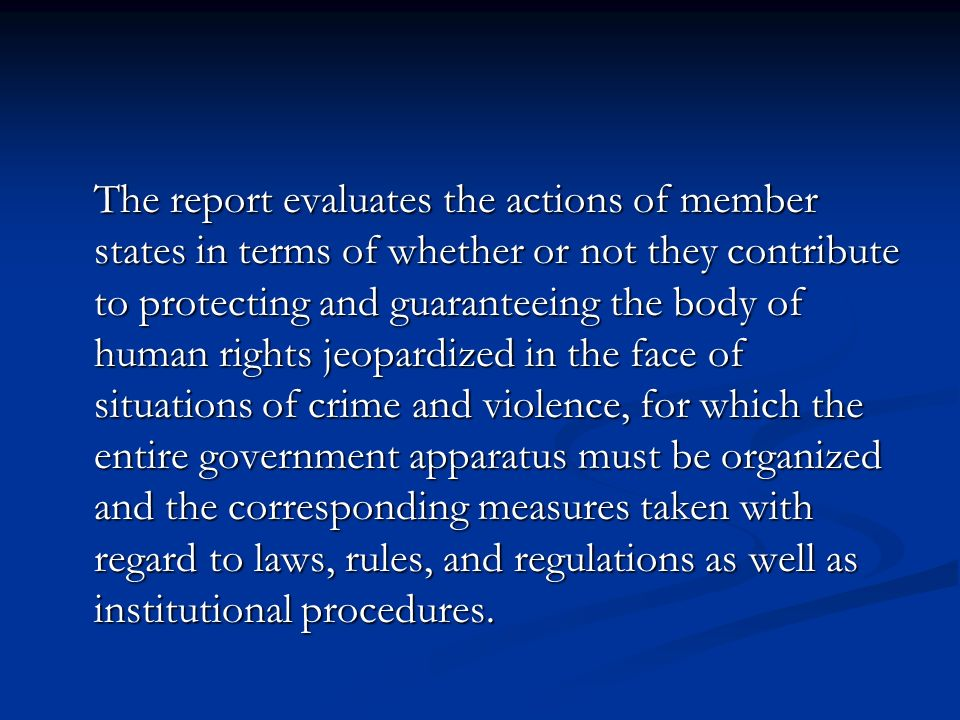 The report evaluates the actions of member states in terms of whether or not they contribute to protecting and guaranteeing the body of human rights jeopardized in the face of situations of crime and violence, for which the entire government apparatus must be organized and the corresponding measures taken with regard to laws, rules, and regulations as well as institutional procedures.