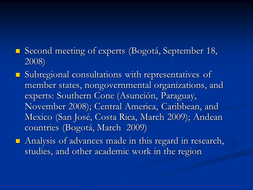 Second meeting of experts (Bogotá, September 18, 2008) Second meeting of experts (Bogotá, September 18, 2008) Subregional consultations with representatives of member states, nongovernmental organizations, and experts: Southern Cone (Asunción, Paraguay, November 2008); Central America, Caribbean, and Mexico (San José, Costa Rica, March 2009); Andean countries (Bogotá, March 2009) Subregional consultations with representatives of member states, nongovernmental organizations, and experts: Southern Cone (Asunción, Paraguay, November 2008); Central America, Caribbean, and Mexico (San José, Costa Rica, March 2009); Andean countries (Bogotá, March 2009) Analysis of advances made in this regard in research, studies, and other academic work in the region Analysis of advances made in this regard in research, studies, and other academic work in the region