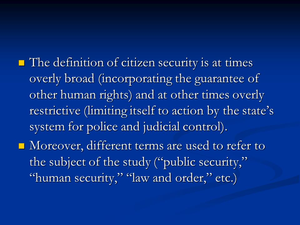 The definition of citizen security is at times overly broad (incorporating the guarantee of other human rights) and at other times overly restrictive (limiting itself to action by the states system for police and judicial control).