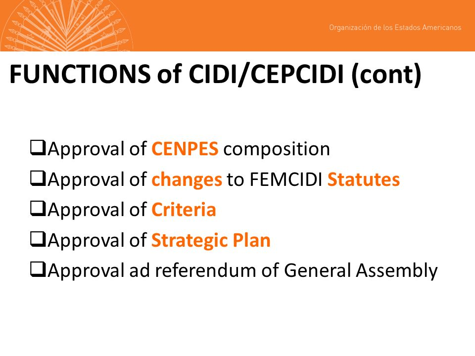 FUNCTIONS of CIDI/CEPCIDI (cont) Approval of CENPES composition Approval of changes to FEMCIDI Statutes Approval of Criteria Approval of Strategic Plan Approval ad referendum of General Assembly
