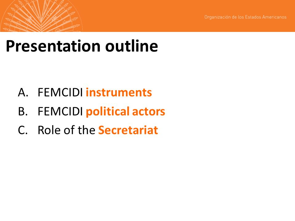 Presentation outline A.FEMCIDI instruments B.FEMCIDI political actors C.Role of the Secretariat