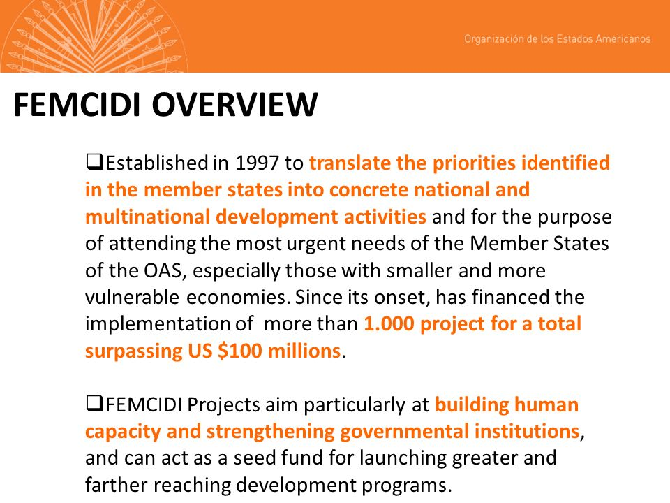 FEMCIDI OVERVIEW Established in 1997 to translate the priorities identified in the member states into concrete national and multinational development activities and for the purpose of attending the most urgent needs of the Member States of the OAS, especially those with smaller and more vulnerable economies.