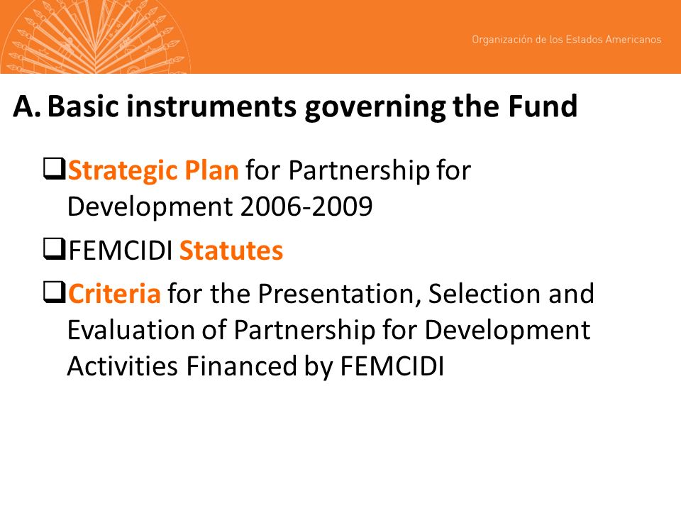 A.Basic instruments governing the Fund Strategic Plan for Partnership for Development 2006-2009 FEMCIDI Statutes Criteria for the Presentation, Selection and Evaluation of Partnership for Development Activities Financed by FEMCIDI