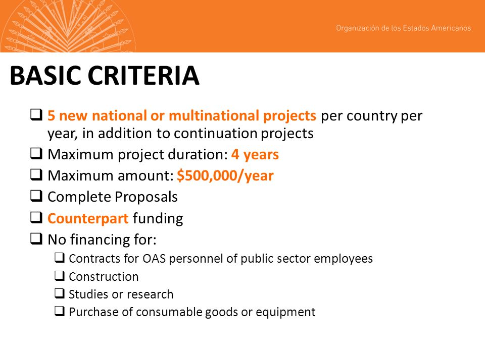 BASIC CRITERIA 5 new national or multinational projects per country per year, in addition to continuation projects Maximum project duration: 4 years Maximum amount: $500,000/year Complete Proposals Counterpart funding No financing for: Contracts for OAS personnel of public sector employees Construction Studies or research Purchase of consumable goods or equipment