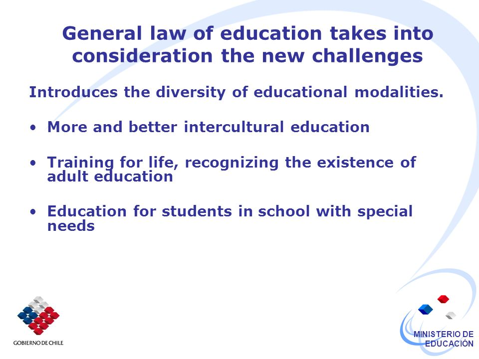 MINISTERIO DE EDUCACIÓN General law of education takes into consideration the new challenges Introduces the diversity of educational modalities.